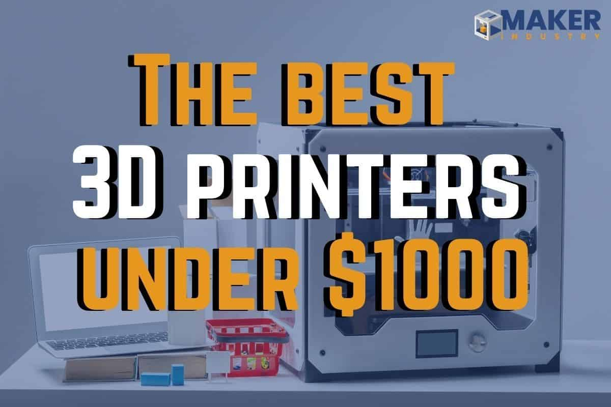 Best 3D Printer Under $1000: Ultimate Buying Guide 2021